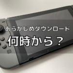 Switchのあらかじめダウンロードは何時からプレイができるのか?