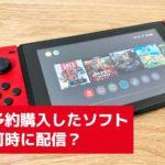 Switchの予約購入したダウンロード版ソフトは発売日の何時に配信される?